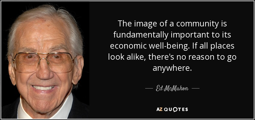 The image of a community is fundamentally important to its economic well-being. If all places look alike, there's no reason to go anywhere. - Ed McMahon