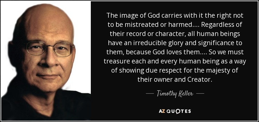 The image of God carries with it the right not to be mistreated or harmed.... Regardless of their record or character, all human beings have an irreducible glory and significance to them, because God loves them.... So we must treasure each and every human being as a way of showing due respect for the majesty of their owner and Creator. - Timothy Keller