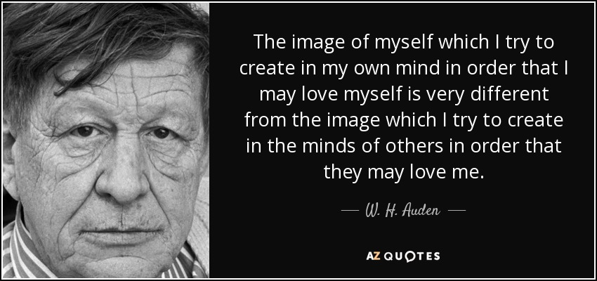 The image of myself which I try to create in my own mind in order that I may love myself is very different from the image which I try to create in the minds of others in order that they may love me. - W. H. Auden