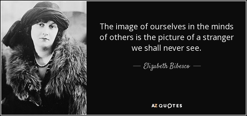 The image of ourselves in the minds of others is the picture of a stranger we shall never see. - Elizabeth Bibesco