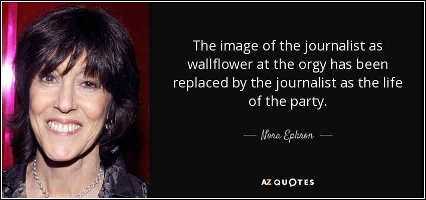 The image of the journalist as wallflower at the orgy has been replaced by the journalist as the life of the party. - Nora Ephron