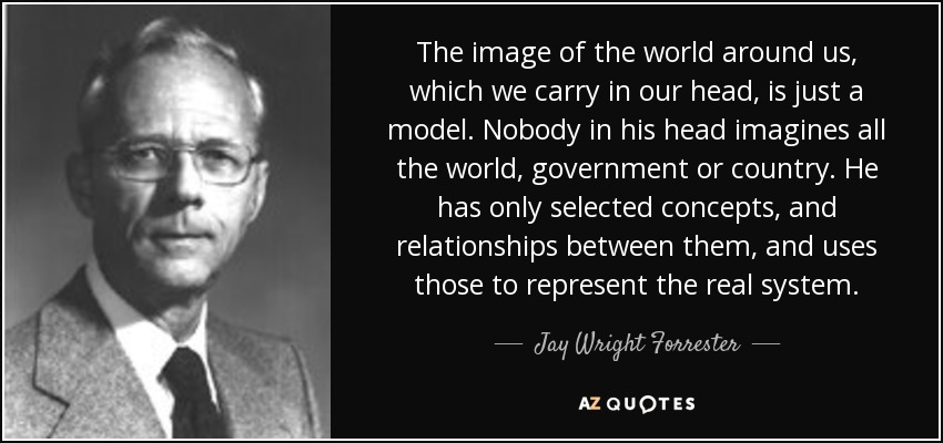 The image of the world around us, which we carry in our head, is just a model. Nobody in his head imagines all the world, government or country. He has only selected concepts, and relationships between them, and uses those to represent the real system. - Jay Wright Forrester