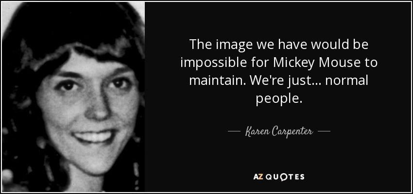 The image we have would be impossible for Mickey Mouse to maintain. We're just... normal people. - Karen Carpenter