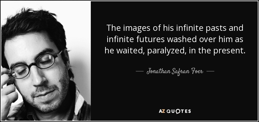 The images of his infinite pasts and infinite futures washed over him as he waited, paralyzed, in the present. - Jonathan Safran Foer