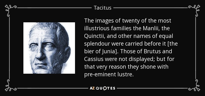 The images of twenty of the most illustrious families the Manlii, the Quinctii, and other names of equal splendour were carried before it [the bier of Junia]. Those of Brutus and Cassius were not displayed; but for that very reason they shone with pre-eminent lustre. - Tacitus