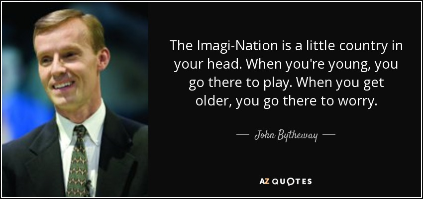 The Imagi-Nation is a little country in your head. When you're young, you go there to play. When you get older, you go there to worry. - John Bytheway