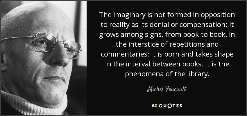 The imaginary is not formed in opposition to reality as its denial or compensation; it grows among signs, from book to book, in the interstice of repetitions and commentaries; it is born and takes shape in the interval between books. It is the phenomena of the library. - Michel Foucault