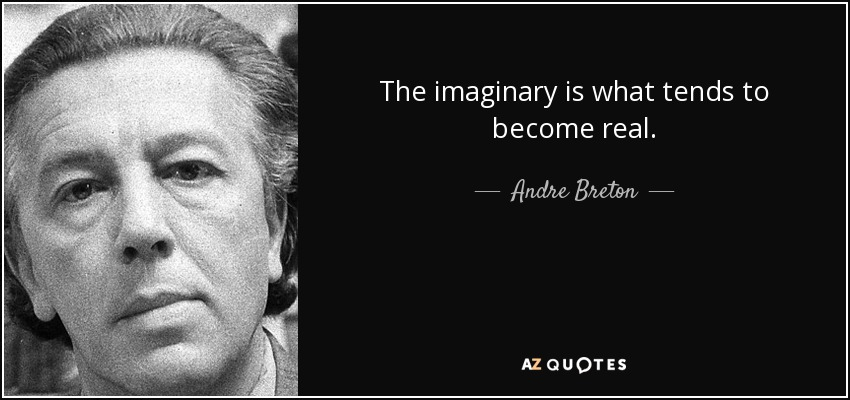 The imaginary is what tends to become real. - Andre Breton