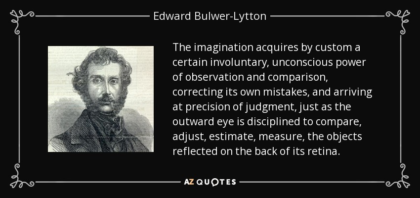 The imagination acquires by custom a certain involuntary, unconscious power of observation and comparison, correcting its own mistakes, and arriving at precision of judgment, just as the outward eye is disciplined to compare, adjust, estimate, measure, the objects reflected on the back of its retina. - Edward Bulwer-Lytton, 1st Baron Lytton
