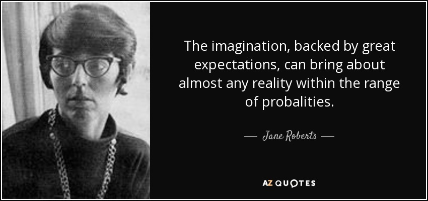 The imagination, backed by great expectations, can bring about almost any reality within the range of probalities. - Jane Roberts