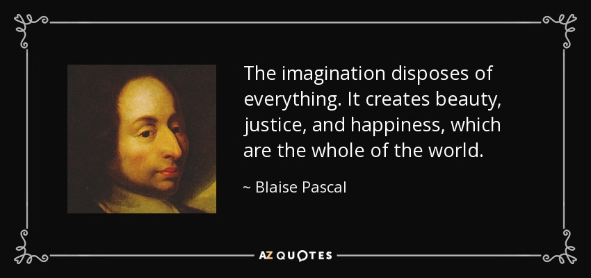 The imagination disposes of everything. It creates beauty, justice, and happiness, which are the whole of the world. - Blaise Pascal