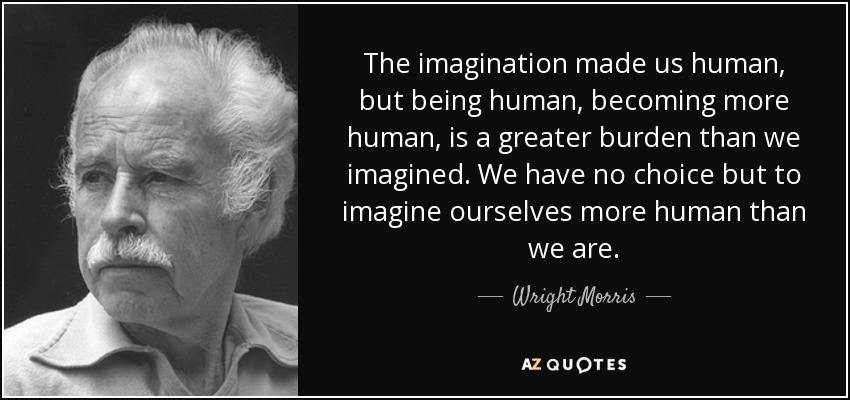Wright Morris Quote The Imagination Made Us Human But Being Human