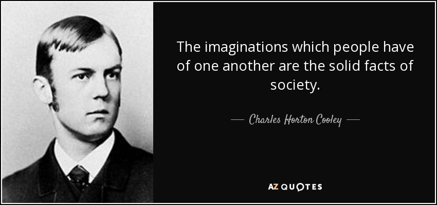 The imaginations which people have of one another are the solid facts of society. - Charles Horton Cooley