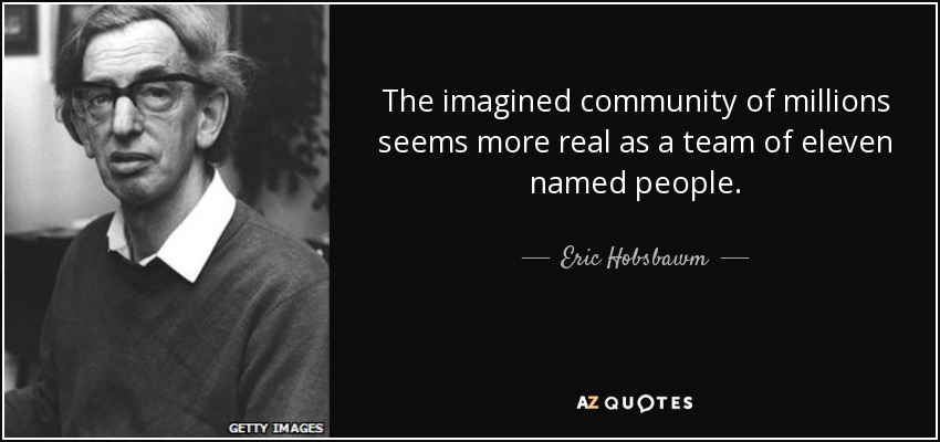 The imagined community of millions seems more real as a team of eleven named people. - Eric Hobsbawm