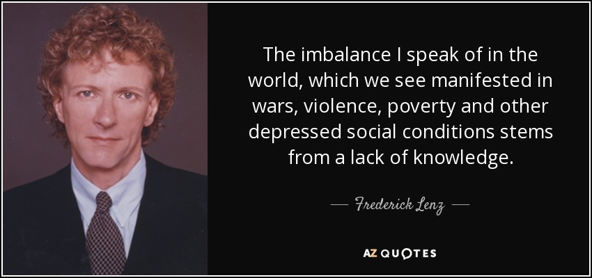 The imbalance I speak of in the world, which we see manifested in wars, violence, poverty and other depressed social conditions stems from a lack of knowledge. - Frederick Lenz
