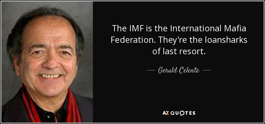 The IMF is the International Mafia Federation. They're the loansharks of last resort. - Gerald Celente