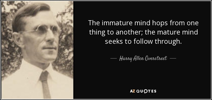 The immature mind hops from one thing to another; the mature mind seeks to follow through. - Harry Allen Overstreet