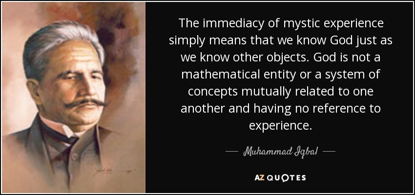 The immediacy of mystic experience simply means that we know God just as we know other objects. God is not a mathematical entity or a system of concepts mutually related to one another and having no reference to experience. - Muhammad Iqbal