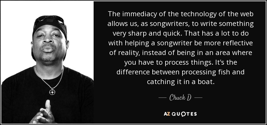 The immediacy of the technology of the web allows us, as songwriters, to write something very sharp and quick. That has a lot to do with helping a songwriter be more reflective of reality, instead of being in an area where you have to process things. It's the difference between processing fish and catching it in a boat. - Chuck D