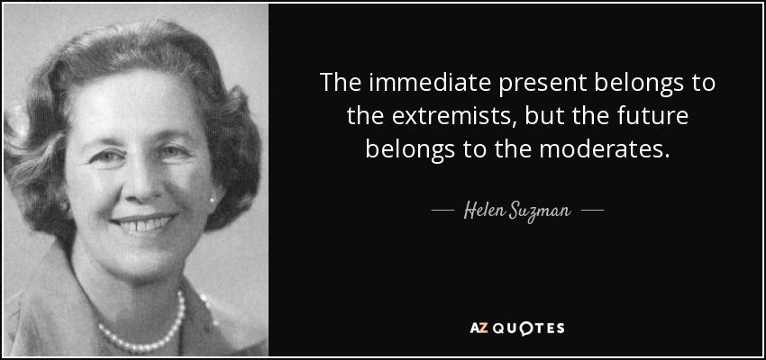 The immediate present belongs to the extremists, but the future belongs to the moderates. - Helen Suzman