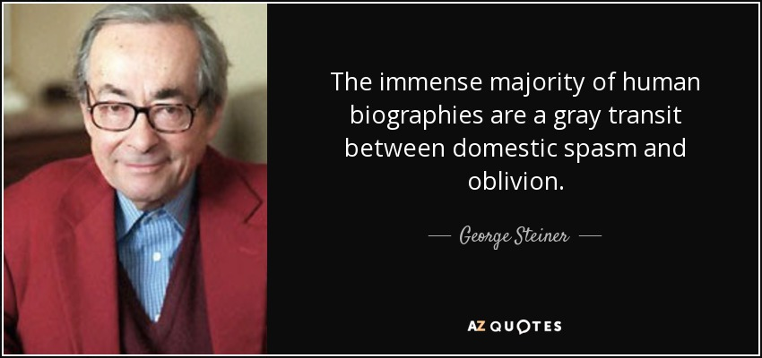 The immense majority of human biographies are a gray transit between domestic spasm and oblivion. - George Steiner