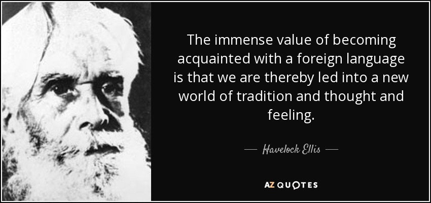 The immense value of becoming acquainted with a foreign language is that we are thereby led into a new world of tradition and thought and feeling. - Havelock Ellis