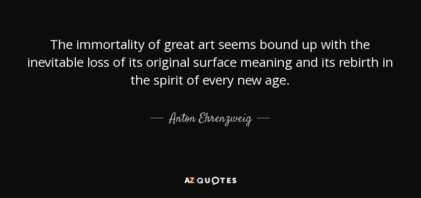 The immortality of great art seems bound up with the inevitable loss of its original surface meaning and its rebirth in the spirit of every new age. - Anton Ehrenzweig