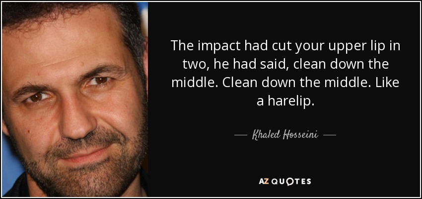 The impact had cut your upper lip in two, he had said, clean down the middle. Clean down the middle. Like a harelip. - Khaled Hosseini
