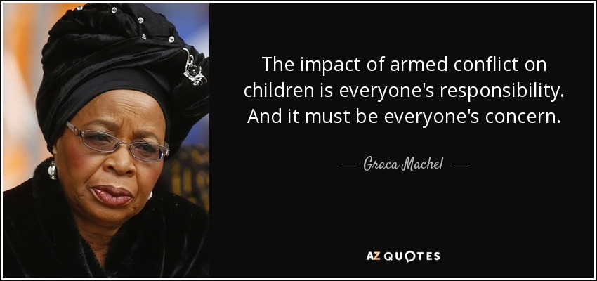 The impact of armed conflict on children is everyone's responsibility. And it must be everyone's concern. - Graca Machel