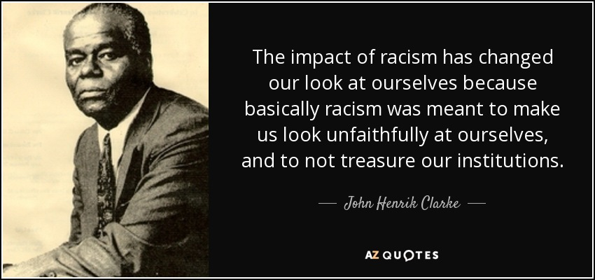 The impact of racism has changed our look at ourselves because basically racism was meant to make us look unfaithfully at ourselves, and to not treasure our institutions. - John Henrik Clarke