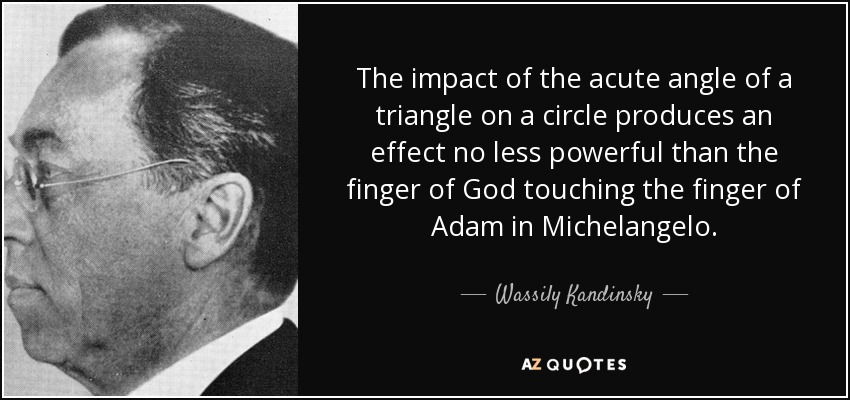 The impact of the acute angle of a triangle on a circle produces an effect no less powerful than the finger of God touching the finger of Adam in Michelangelo. - Wassily Kandinsky