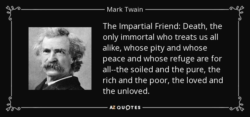 The Impartial Friend: Death, the only immortal who treats us all alike, whose pity and whose peace and whose refuge are for all--the soiled and the pure, the rich and the poor, the loved and the unloved. - Mark Twain