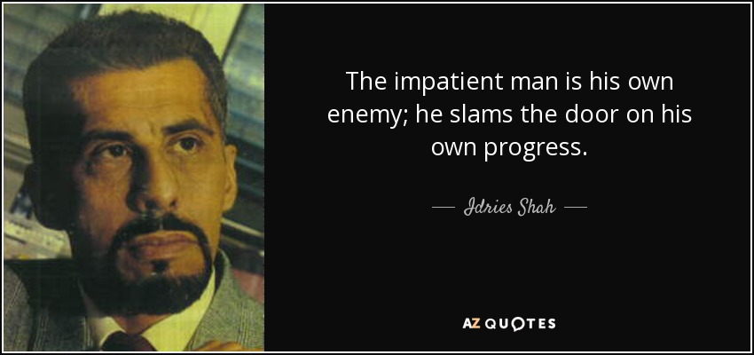 The impatient man is his own enemy; he slams the door on his own progress. - Idries Shah