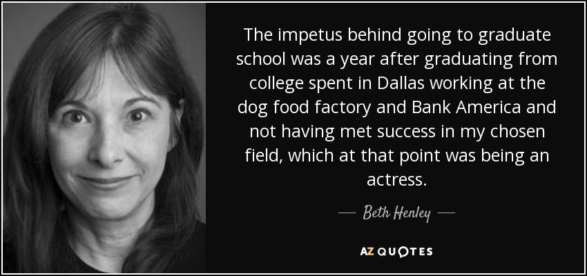 The impetus behind going to graduate school was a year after graduating from college spent in Dallas working at the dog food factory and Bank America and not having met success in my chosen field, which at that point was being an actress. - Beth Henley