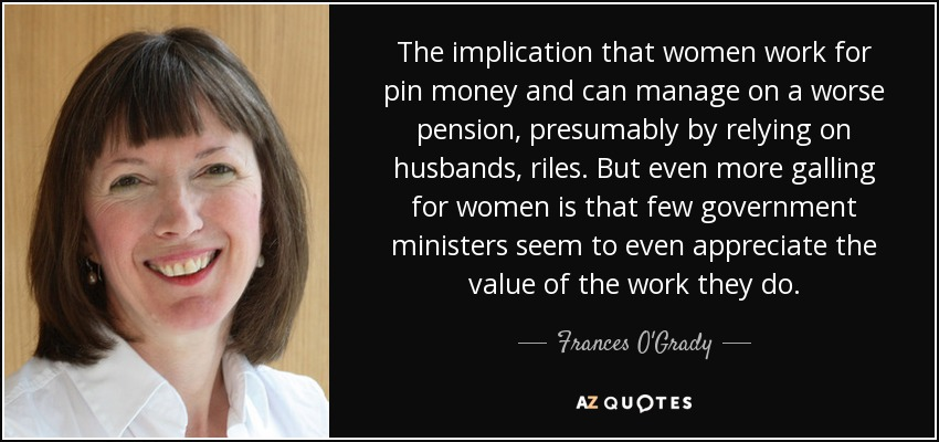 The implication that women work for pin money and can manage on a worse pension, presumably by relying on husbands, riles. But even more galling for women is that few government ministers seem to even appreciate the value of the work they do. - Frances O'Grady