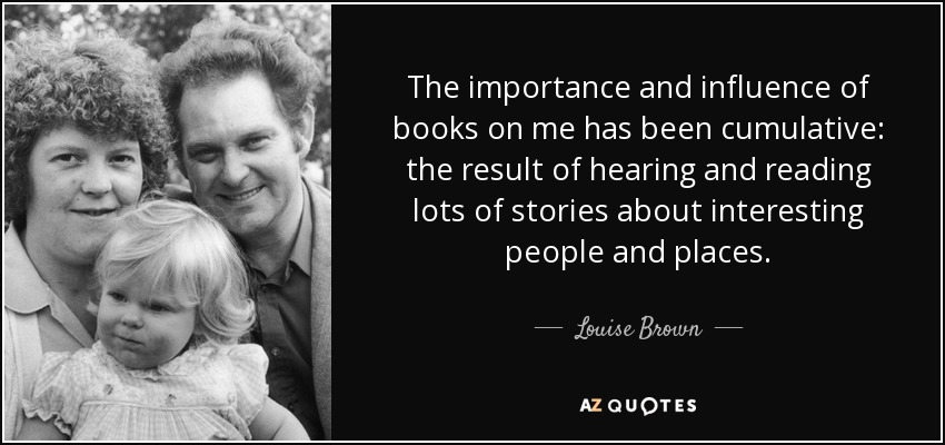 The importance and influence of books on me has been cumulative: the result of hearing and reading lots of stories about interesting people and places. - Louise Brown