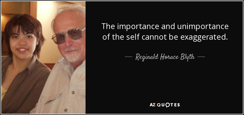 The importance and unimportance of the self cannot be exaggerated. - Reginald Horace Blyth