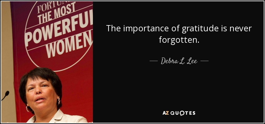 The importance of gratitude is never forgotten. - Debra L. Lee