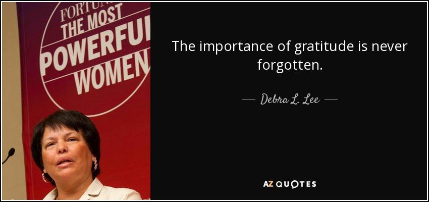 The importance of gratitude is never forgotten. - Debra L. Lee