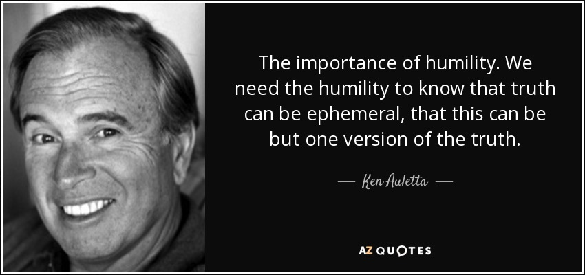 The importance of humility. We need the humility to know that truth can be ephemeral, that this can be but one version of the truth. - Ken Auletta