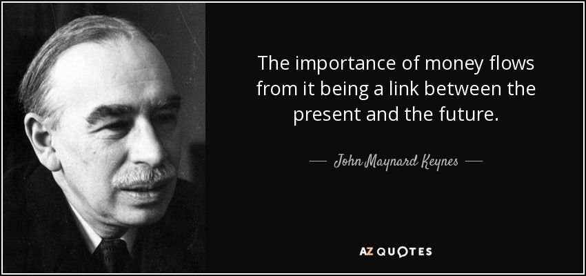 The importance of money flows from it being a link between the present and the future. - John Maynard Keynes