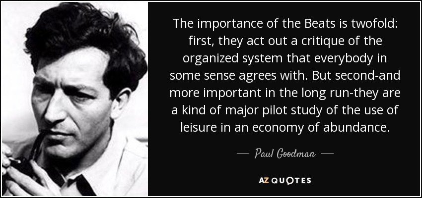 The importance of the Beats is twofold: first, they act out a critique of the organized system that everybody in some sense agrees with. But second-and more important in the long run-they are a kind of major pilot study of the use of leisure in an economy of abundance. - Paul Goodman