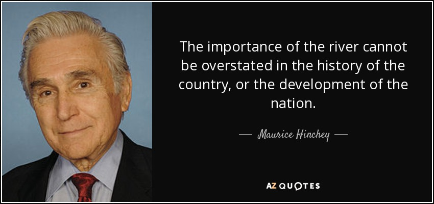 The importance of the river cannot be overstated in the history of the country, or the development of the nation. - Maurice Hinchey