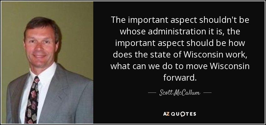 The important aspect shouldn't be whose administration it is, the important aspect should be how does the state of Wisconsin work, what can we do to move Wisconsin forward. - Scott McCallum