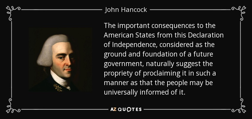 The important consequences to the American States from this Declaration of Independence, considered as the ground and foundation of a future government, naturally suggest the propriety of proclaiming it in such a manner as that the people may be universally informed of it. - John Hancock