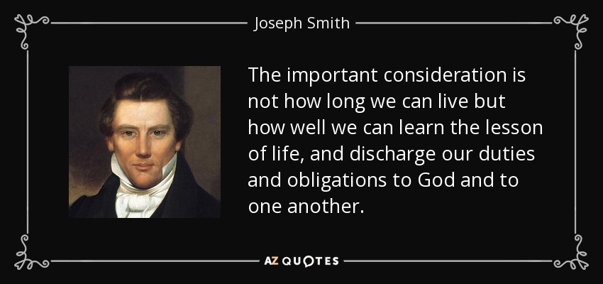 The important consideration is not how long we can live but how well we can learn the lesson of life, and discharge our duties and obligations to God and to one another. - Joseph Smith, Jr.