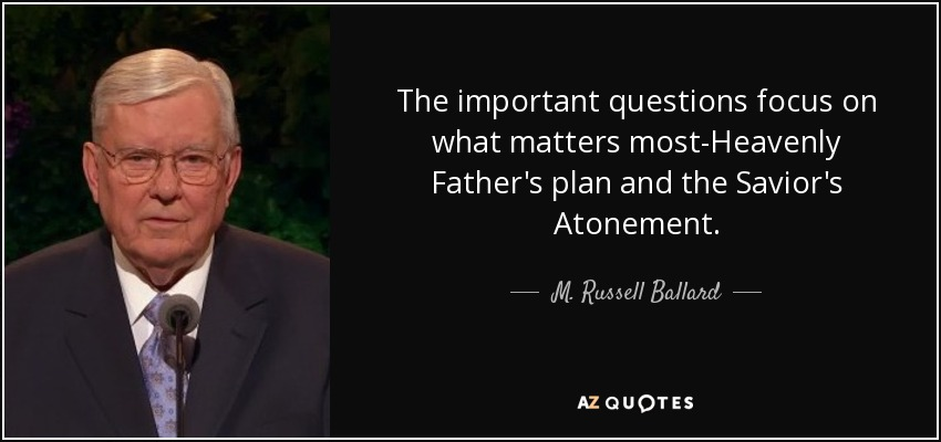 The important questions focus on what matters most-Heavenly Father's plan and the Savior's Atonement. - M. Russell Ballard
