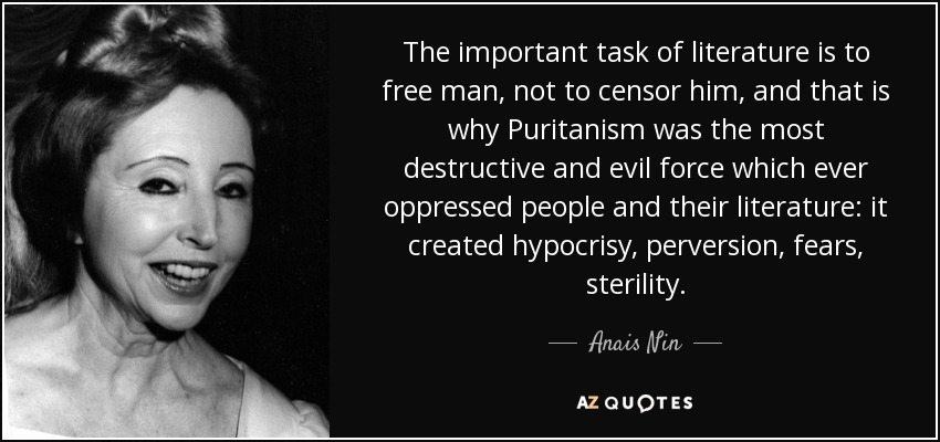 The important task of literature is to free man, not to censor him, and that is why Puritanism was the most destructive and evil force which ever oppressed people and their literature: it created hypocrisy, perversion, fears, sterility. - Anais Nin