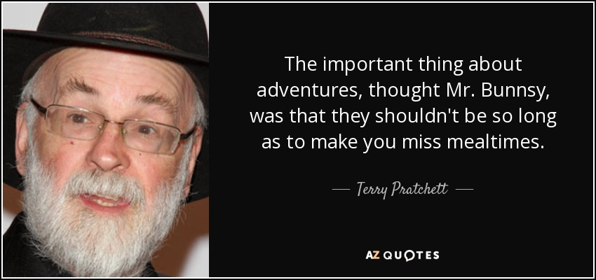 The important thing about adventures, thought Mr. Bunnsy, was that they shouldn't be so long as to make you miss mealtimes. - Terry Pratchett