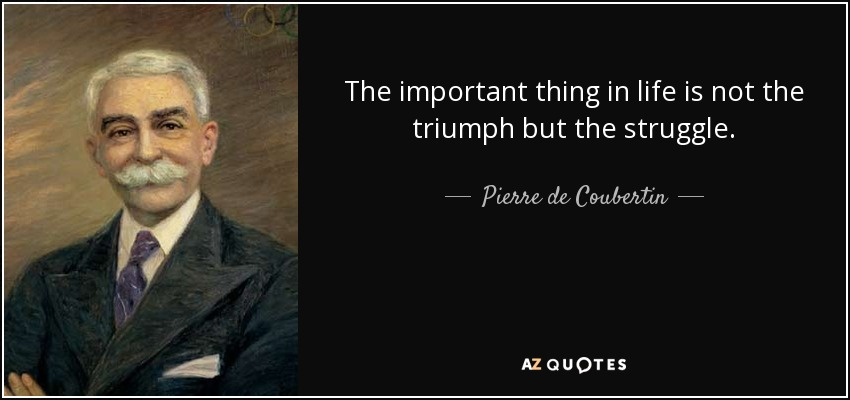 The important thing in life is not the triumph but the struggle. - Pierre de Coubertin